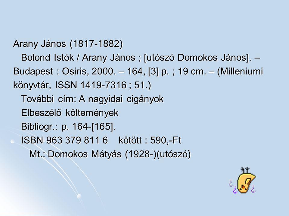 Arany János (1817-1882) Bolond Istók / Arany János ; [utószó Domokos János]. – Budapest : Osiris, 2000. – 164, [3] p. ; 19 cm. – (Milleniumi.
